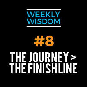 Weekly Wisdom #8 – The Journey > The Finish Line