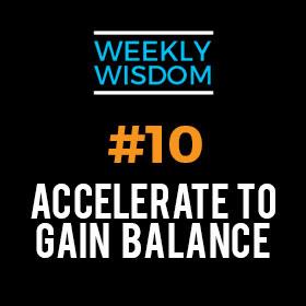 Weekly Wisdom #10 – Accelerate to Gain Balance