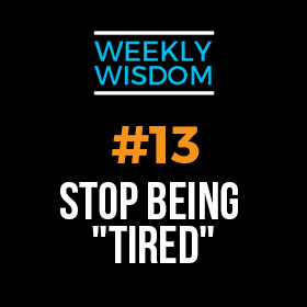 """Weekly Wisdom 13 – Stop Being """"Tired"""""""