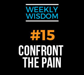 The Weekly Wisdom #15 – Confront the Pain