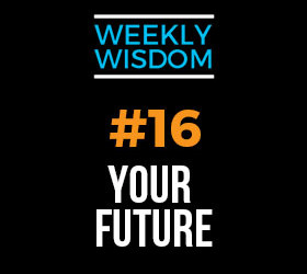 Weekly Wisdom #16 –  Your Future